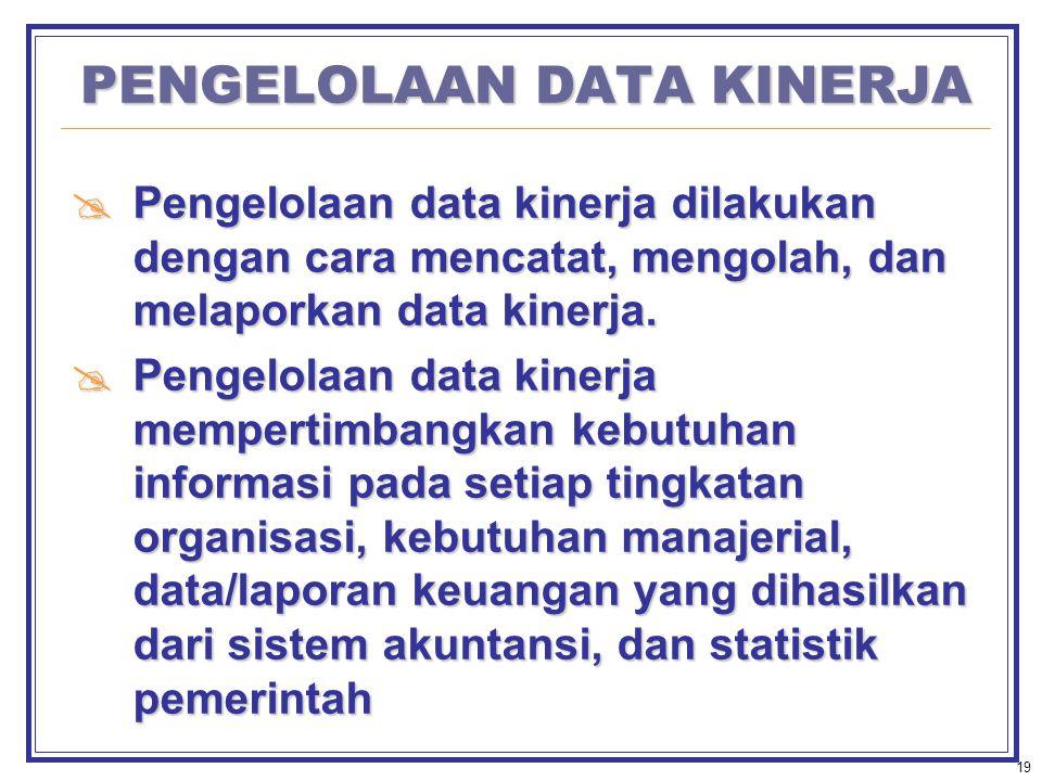 19 PENGELOLAAN DATA KINERJA  Pengelolaan data kinerja dilakukan dengan cara mencatat, mengolah, dan melaporkan data kinerja.