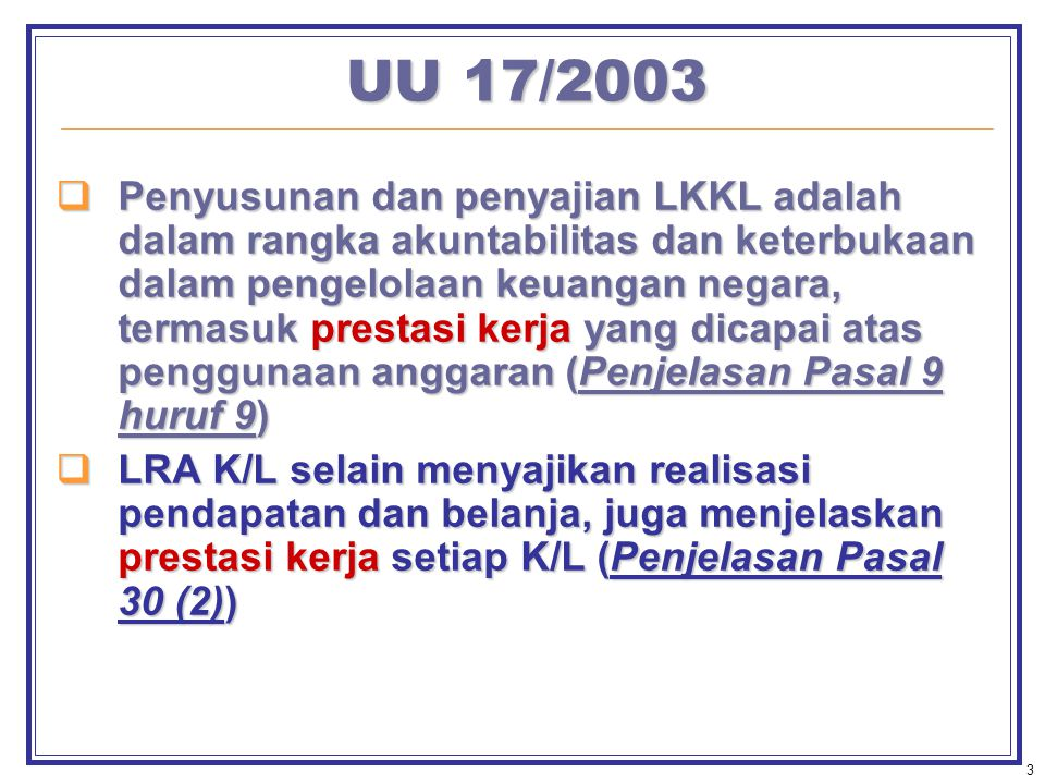3 UU 17/2003  Penyusunan dan penyajian LKKL adalah dalam rangka akuntabilitas dan keterbukaan dalam pengelolaan keuangan negara, termasuk prestasi kerja yang dicapai atas penggunaan anggaran (Penjelasan Pasal 9 huruf 9)  LRA K/L selain menyajikan realisasi pendapatan dan belanja, juga menjelaskan prestasi kerja setiap K/L (Penjelasan Pasal 30 (2))