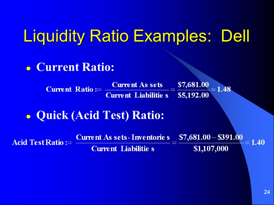 24 l Current Ratio: l Quick (Acid Test) Ratio: Liquidity Ratio Examples: Dell