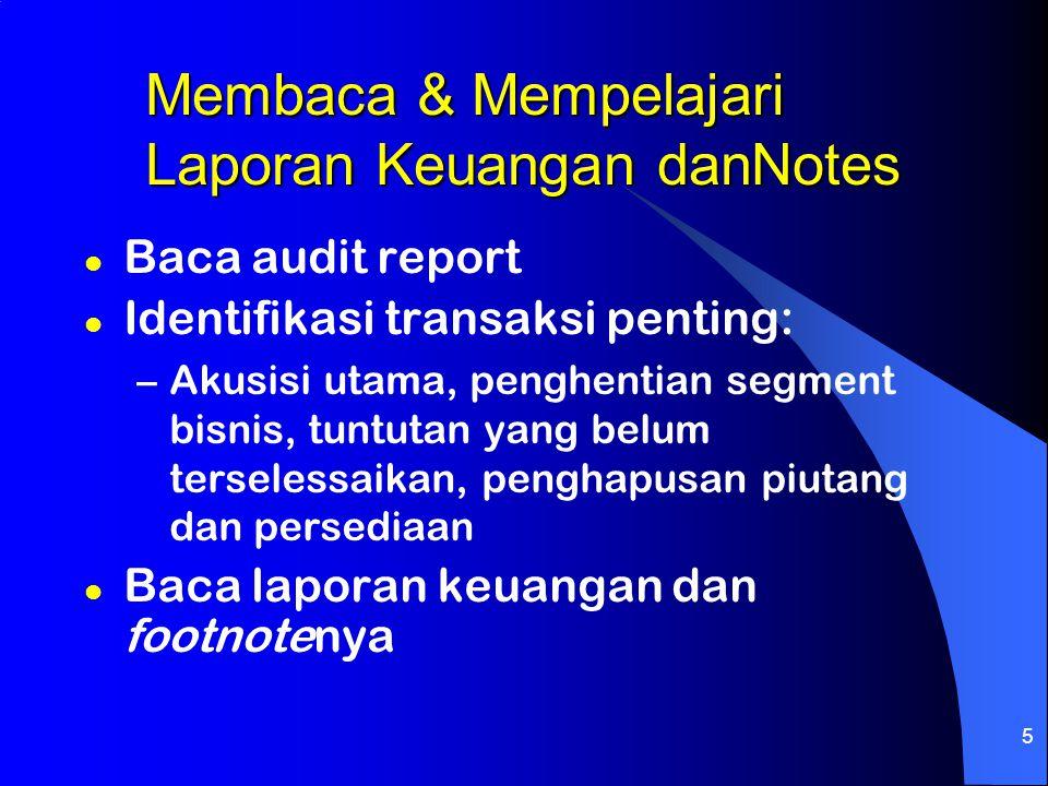 5 Membaca & Mempelajari Laporan Keuangan danNotes l Baca audit report l Identifikasi transaksi penting: –Akusisi utama, penghentian segment bisnis, tu