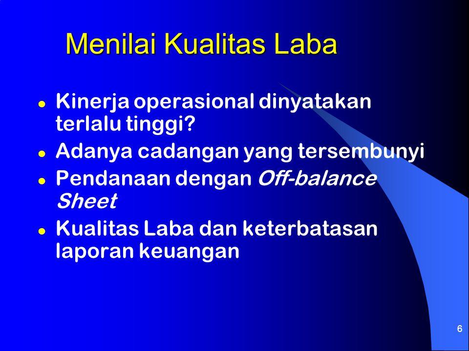 6 Menilai Kualitas Laba l Kinerja operasional dinyatakan terlalu tinggi? l Adanya cadangan yang tersembunyi l Pendanaan dengan Off-balance Sheet l Kua
