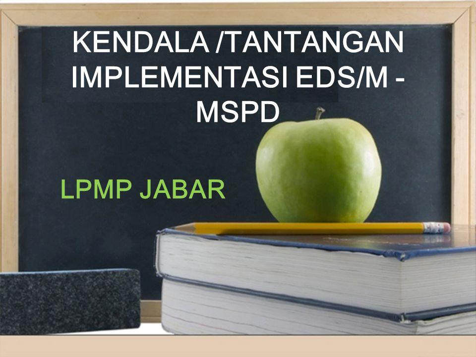 KENDALA /TANTANGAN IMPLEMENTASI EDS/M - MSPD LPMP JABAR