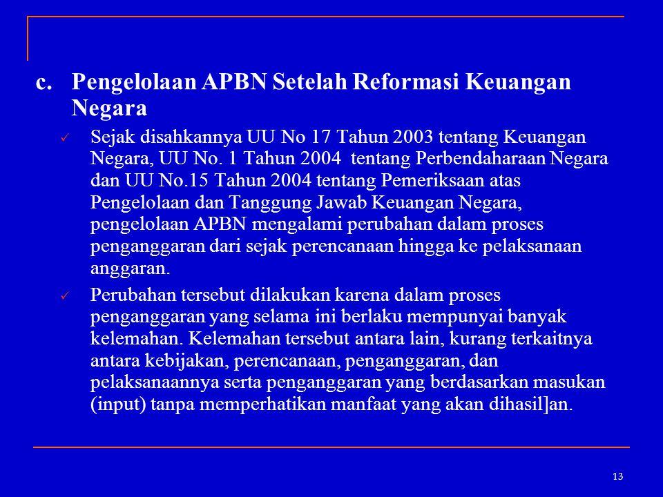 13 c.Pengelolaan APBN Setelah Reformasi Keuangan Negara Sejak disahkannya UU No 17 Tahun 2003 tentang Keuangan Negara, UU No. 1 Tahun 2004 tentang Per