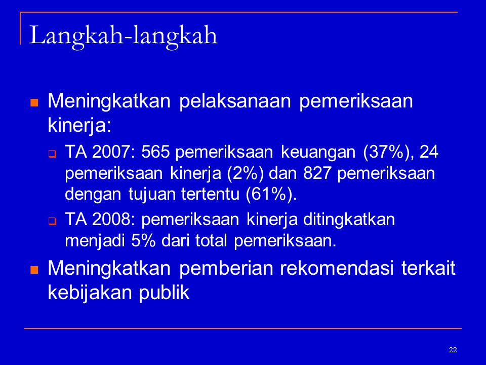 22 Langkah-langkah Meningkatkan pelaksanaan pemeriksaan kinerja:  TA 2007: 565 pemeriksaan keuangan (37%), 24 pemeriksaan kinerja (2%) dan 827 pemeri