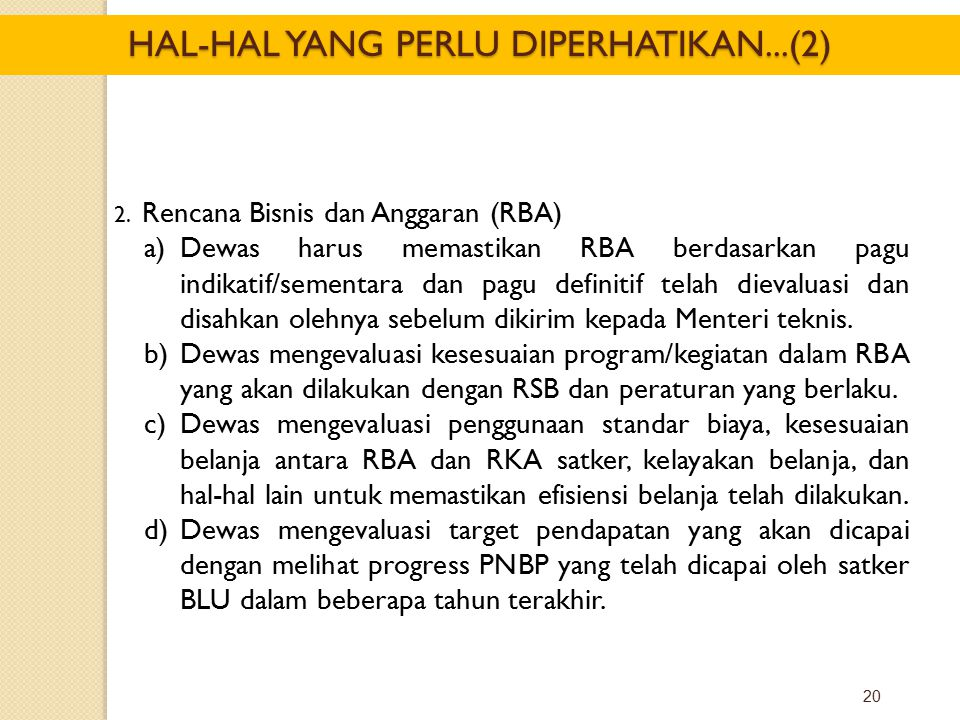 20 2. Rencana Bisnis dan Anggaran (RBA) a)Dewas harus memastikan RBA berdasarkan pagu indikatif/sementara dan pagu definitif telah dievaluasi dan disa