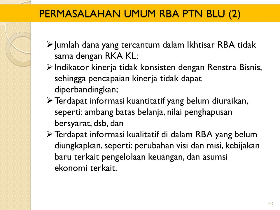PERMASALAHAN UMUM RBA PTN BLU (2)  Jumlah dana yang tercantum dalam Ikhtisar RBA tidak sama dengan RKA KL;  Indikator kinerja tidak konsisten dengan