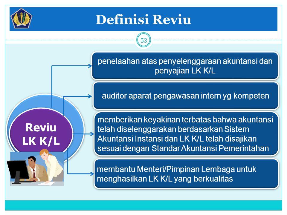 Definisi Reviu 53 Reviu LK K/L Reviu LK K/L penelaahan atas penyelenggaraan akuntansi dan penyajian LK K/L auditor aparat pengawasan intern yg kompete