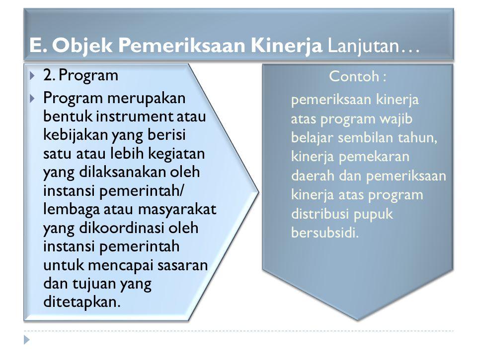 E. Objek Pemeriksaan Kinerja Lanjutan…  2. Program  Program merupakan bentuk instrument atau kebijakan yang berisi satu atau lebih kegiatan yang dil