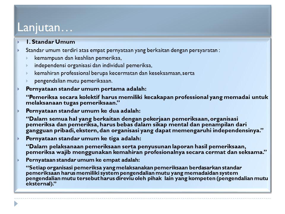 Lanjutan…  1. Standar Umum  Standar umum terdiri atas empat pernyataan yang berkaitan dengan persyaratan :  kemampuan dan keahlian pemeriksa,  ind