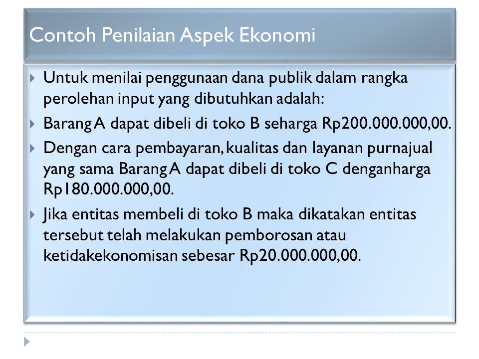 Contoh Penilaian Aspek Ekonomi  Untuk menilai penggunaan dana publik dalam rangka perolehan input yang dibutuhkan adalah:  Barang A dapat dibeli di