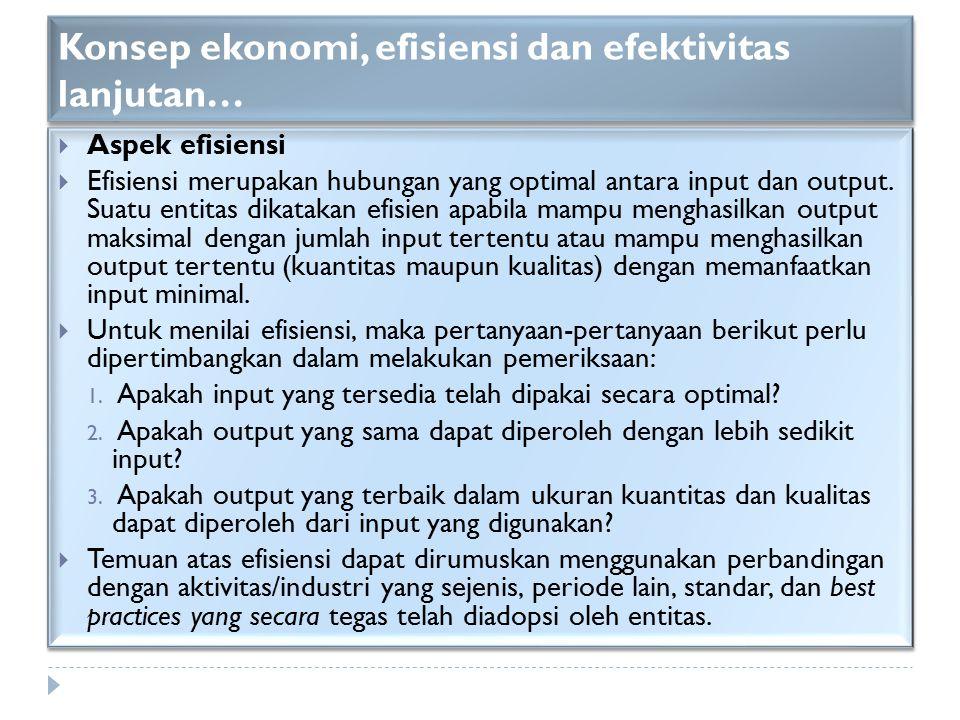 Konsep ekonomi, efisiensi dan efektivitas lanjutan…  Aspek efisiensi  Efisiensi merupakan hubungan yang optimal antara input dan output. Suatu entit