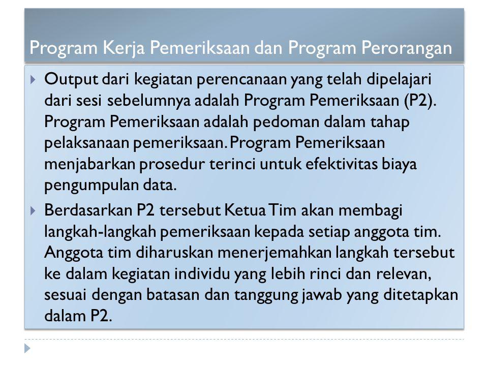 Program Kerja Pemeriksaan dan Program Perorangan  Output dari kegiatan perencanaan yang telah dipelajari dari sesi sebelumnya adalah Program Pemeriks