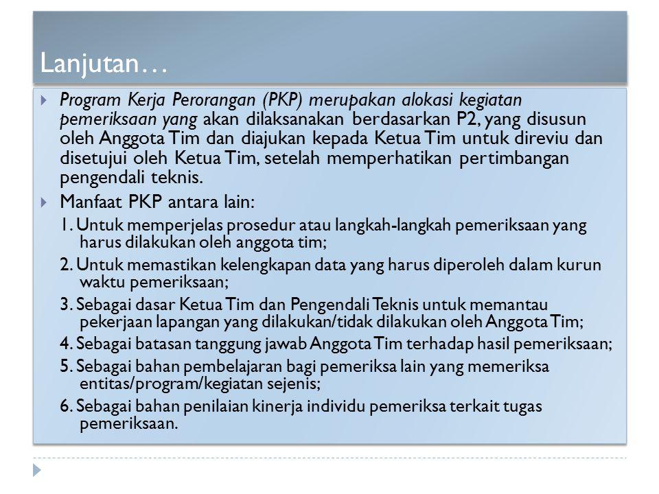 Lanjutan…  Program Kerja Perorangan (PKP) merupakan alokasi kegiatan pemeriksaan yang akan dilaksanakan berdasarkan P2, yang disusun oleh Anggota Tim