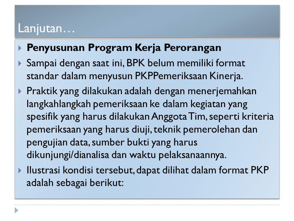 Lanjutan…  Penyusunan Program Kerja Perorangan  Sampai dengan saat ini, BPK belum memiliki format standar dalam menyusun PKPPemeriksaan Kinerja.  P