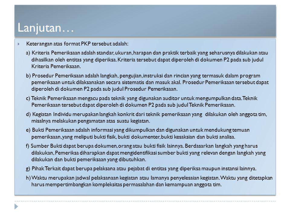 Lanjutan…  Keterangan atas format PKP tersebut adalah: a) Kriteria Pemeriksaan adalah standar, ukuran, harapan dan praktik terbaik yang seharusnya di