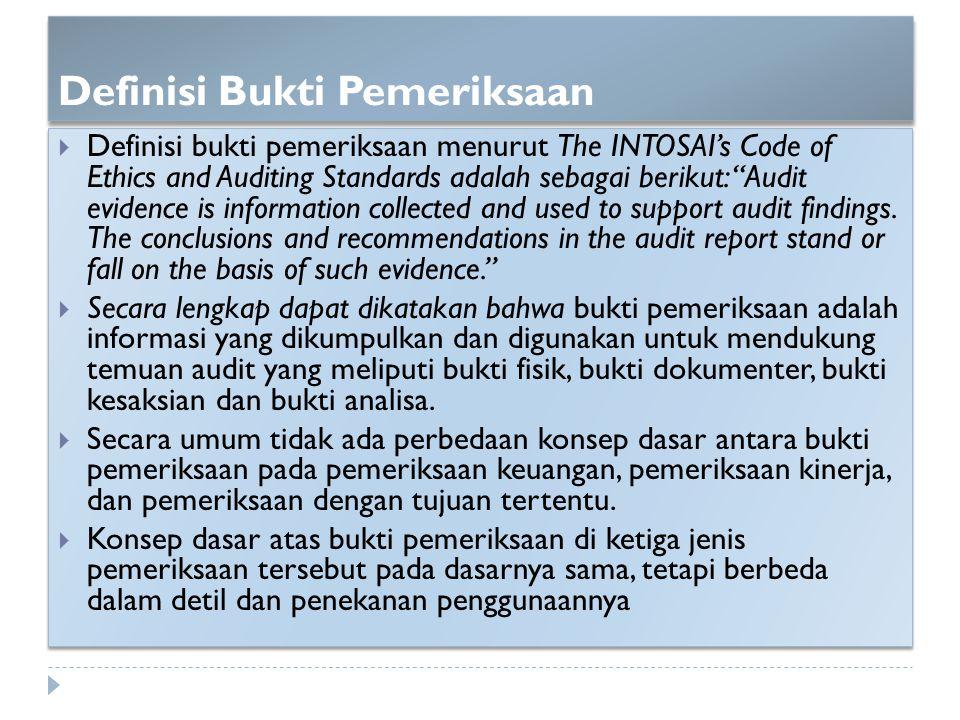 """Definisi Bukti Pemeriksaan  Definisi bukti pemeriksaan menurut The INTOSAI's Code of Ethics and Auditing Standards adalah sebagai berikut: """"Audit evi"""