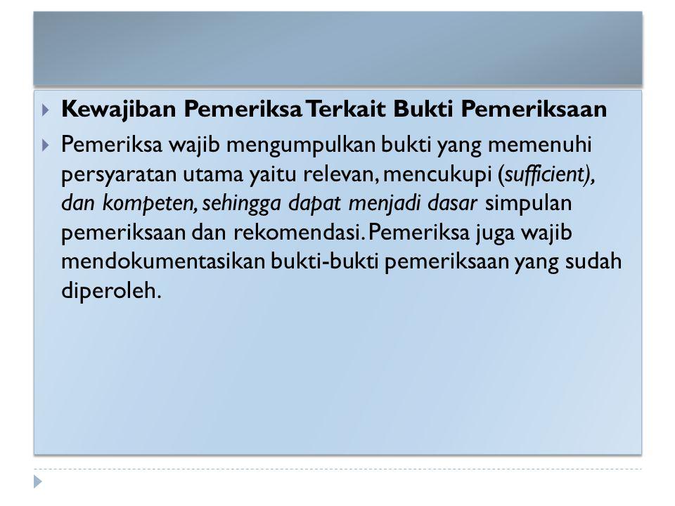  Kewajiban Pemeriksa Terkait Bukti Pemeriksaan  Pemeriksa wajib mengumpulkan bukti yang memenuhi persyaratan utama yaitu relevan, mencukupi (suffici