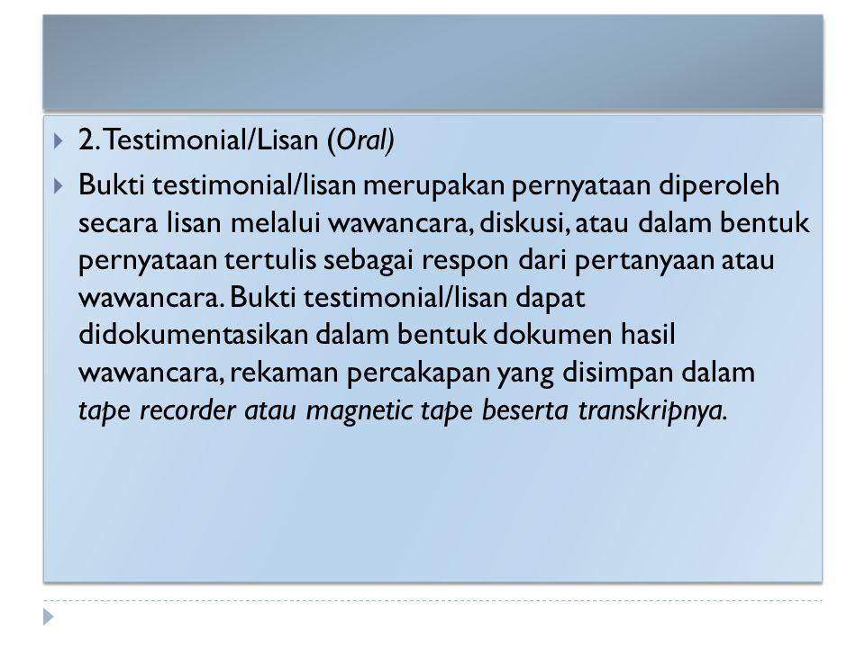  2. Testimonial/Lisan (Oral)  Bukti testimonial/lisan merupakan pernyataan diperoleh secara lisan melalui wawancara, diskusi, atau dalam bentuk pern