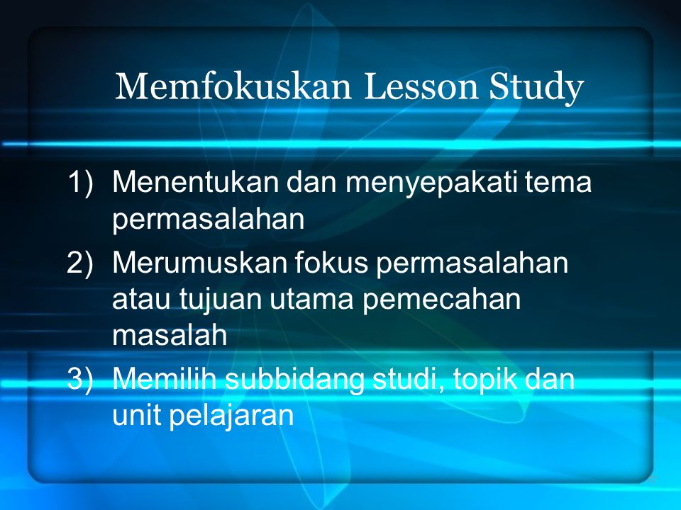 17 Memfokuskan Lesson Study 1)Menentukan dan menyepakati tema permasalahan 2)Merumuskan fokus permasalahan atau tujuan utama pemecahan masalah 3)Memil