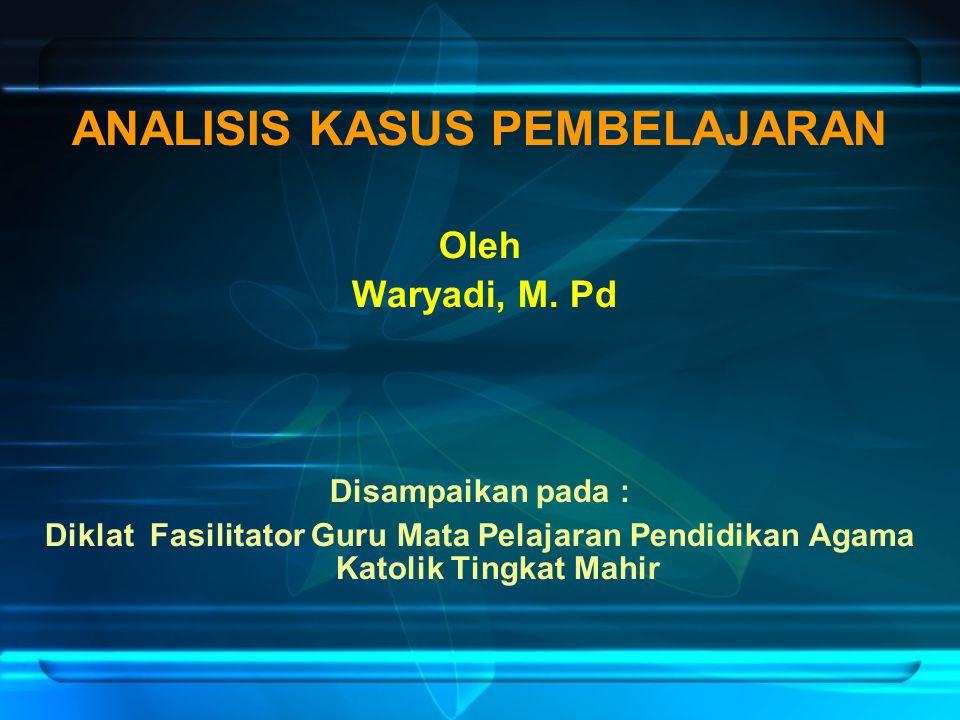 ANALISIS KASUS PEMBELAJARAN Oleh Waryadi, M. Pd Disampaikan pada : Diklat Fasilitator Guru Mata Pelajaran Pendidikan Agama Katolik Tingkat Mahir