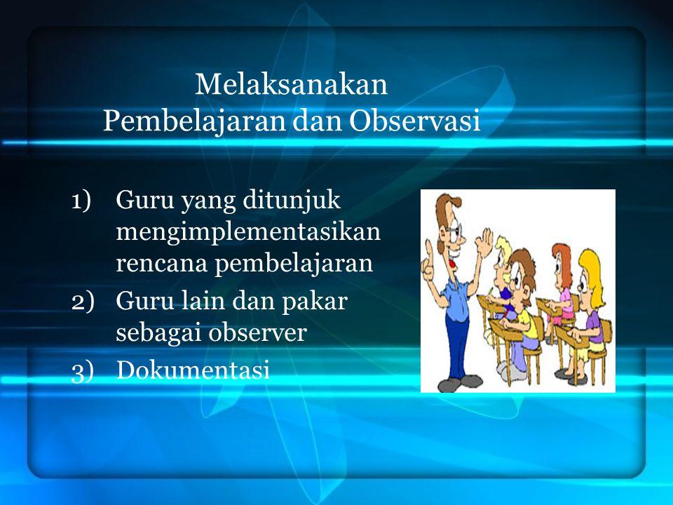 Melaksanakan Pembelajaran dan Observasi 1)Guru yang ditunjuk mengimplementasikan rencana pembelajaran 2)Guru lain dan pakar sebagai observer 3)Dokumen