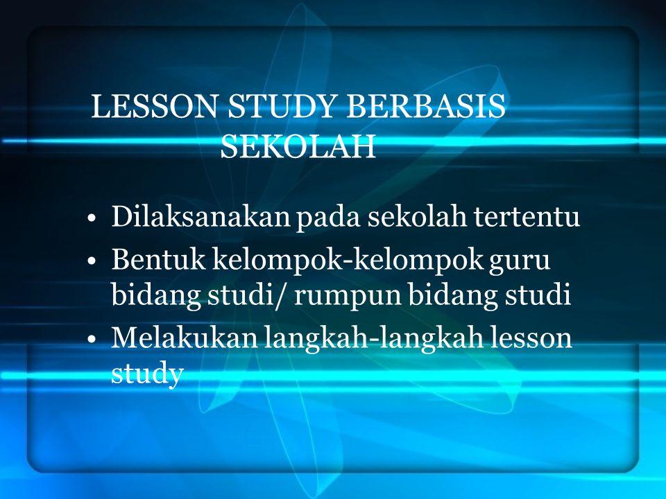 LESSON STUDY BERBASIS SEKOLAH Dilaksanakan pada sekolah tertentu Bentuk kelompok-kelompok guru bidang studi/ rumpun bidang studi Melakukan langkah-lan