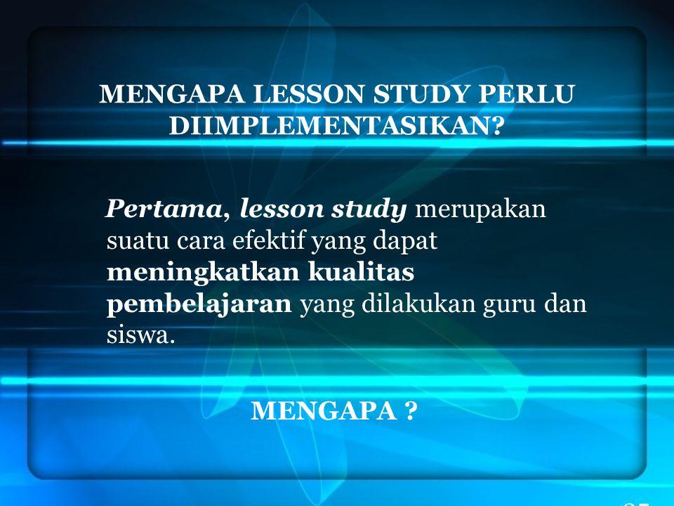 35 MENGAPA LESSON STUDY PERLU DIIMPLEMENTASIKAN? Pertama, lesson study merupakan suatu cara efektif yang dapat meningkatkan kualitas pembelajaran yang