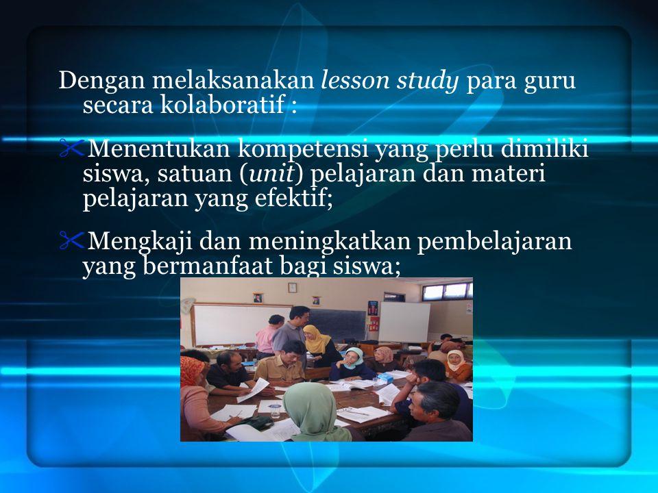 Dengan melaksanakan lesson study para guru secara kolaboratif :  Menentukan kompetensi yang perlu dimiliki siswa, satuan (unit) pelajaran dan materi