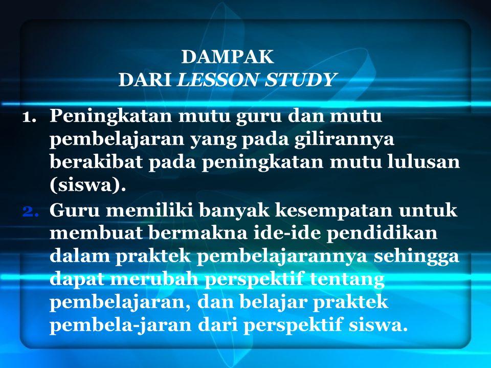 DAMPAK DARI LESSON STUDY 1.Peningkatan mutu guru dan mutu pembelajaran yang pada gilirannya berakibat pada peningkatan mutu lulusan (siswa). 2.Guru me