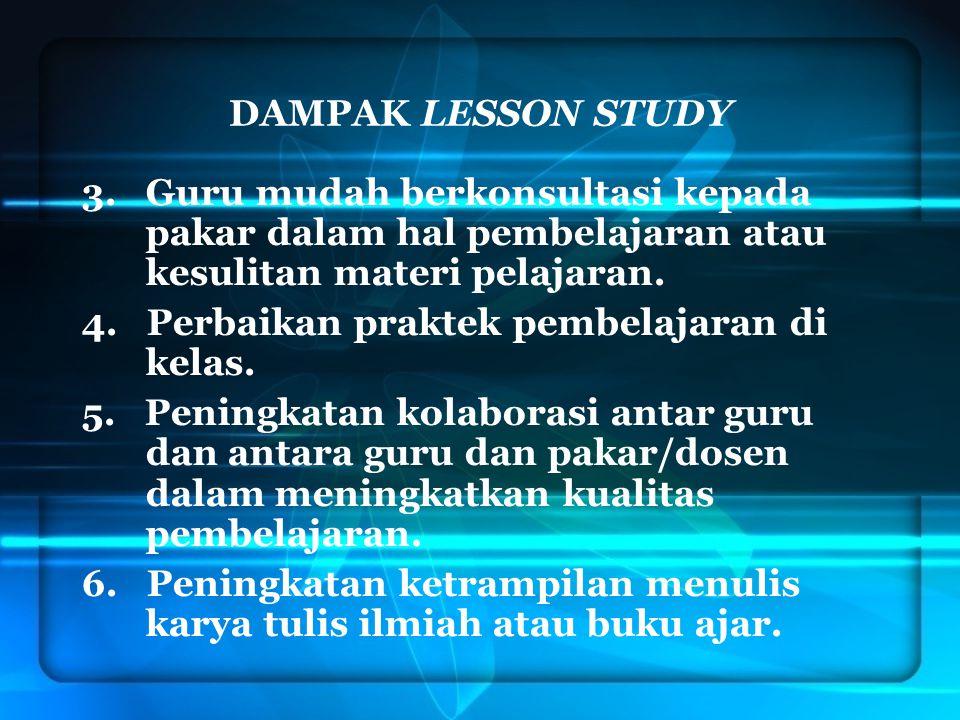 DAMPAK LESSON STUDY 3. Guru mudah berkonsultasi kepada pakar dalam hal pembelajaran atau kesulitan materi pelajaran. 4. Perbaikan praktek pembelajaran