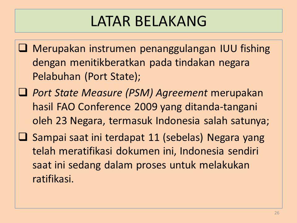 LATAR BELAKANG  Merupakan instrumen penanggulangan IUU fishing dengan menitikberatkan pada tindakan negara Pelabuhan (Port State);  Port State Measu