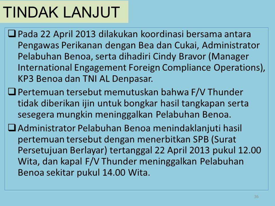 TINDAK LANJUT  Pada 22 April 2013 dilakukan koordinasi bersama antara Pengawas Perikanan dengan Bea dan Cukai, Administrator Pelabuhan Benoa, serta d