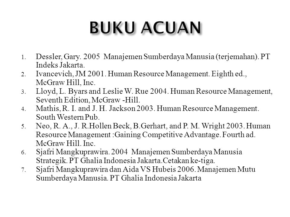 1. Dessler, Gary. 2005 Manajemen Sumberdaya Manusia (terjemahan). PT Indeks Jakarta. 2. Ivancevich, JM 2001. Human Resource Management. Eighth ed., Mc