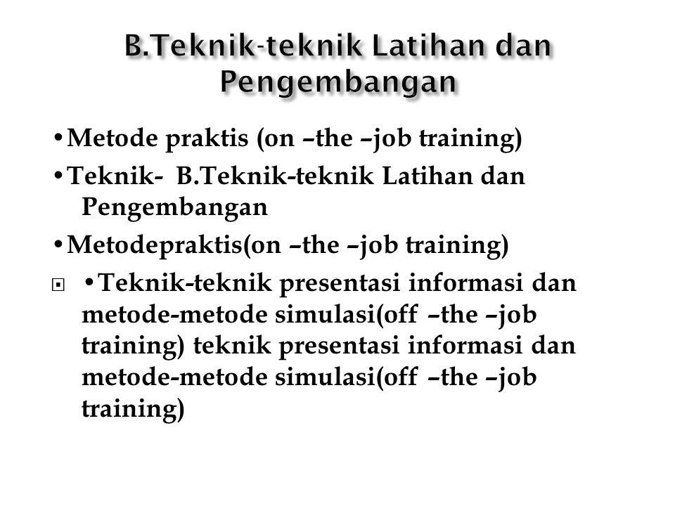 Metode praktis (on –the –job training) Teknik- B.Teknik-teknik Latihan dan Pengembangan Metodepraktis(on –the –job training)  Teknik-teknik presentasi informasi dan metode-metode simulasi(off –the –job training) teknik presentasi informasi dan metode-metode simulasi(off –the –job training)