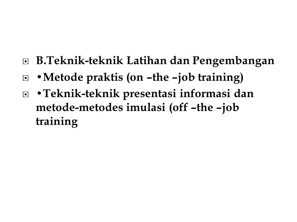  B.Teknik-teknik Latihan dan Pengembangan  Metode praktis (on –the –job training)  Teknik-teknik presentasi informasi dan metode-metodes imulasi (off –the –job training