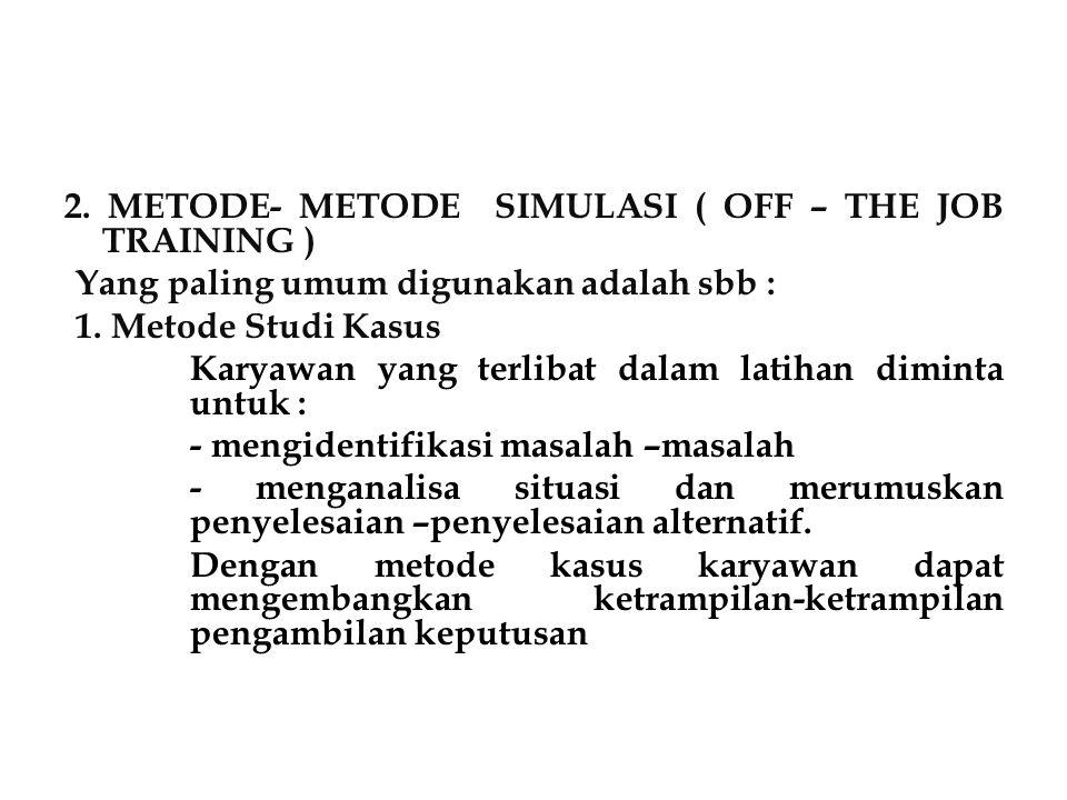 2. METODE- METODE SIMULASI ( OFF – THE JOB TRAINING ) Yang paling umum digunakan adalah sbb : 1. Metode Studi Kasus Karyawan yang terlibat dalam latih