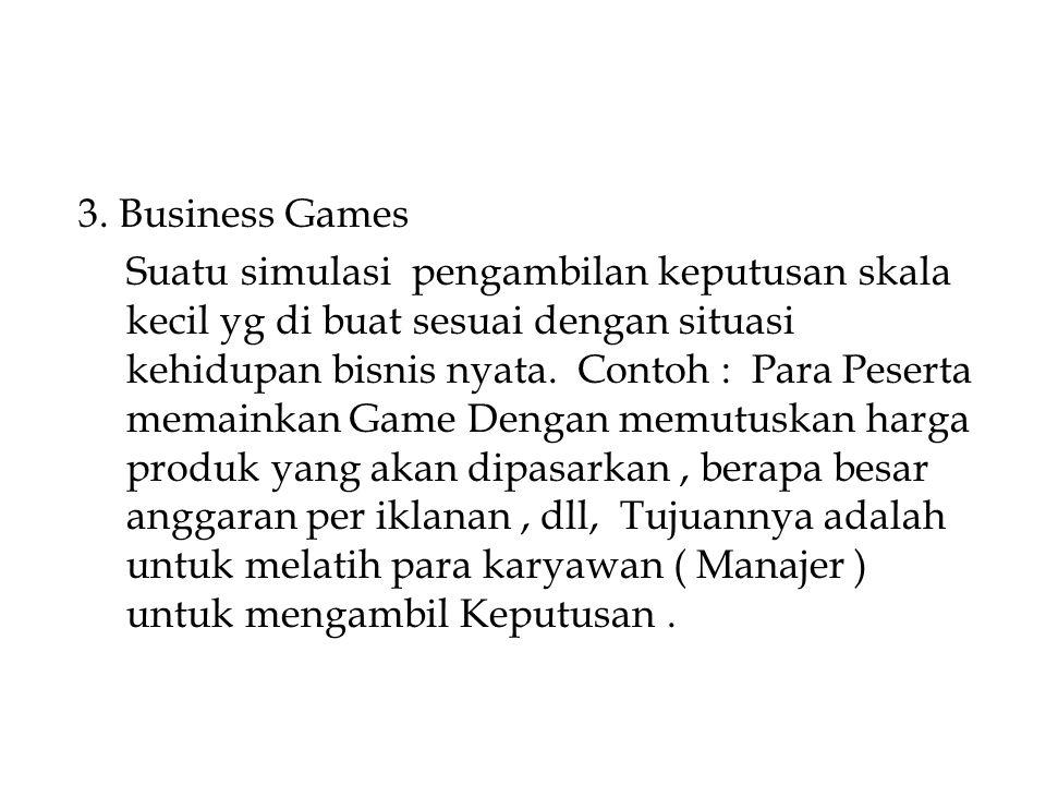 3. Business Games Suatu simulasi pengambilan keputusan skala kecil yg di buat sesuai dengan situasi kehidupan bisnis nyata. Contoh : Para Peserta mema