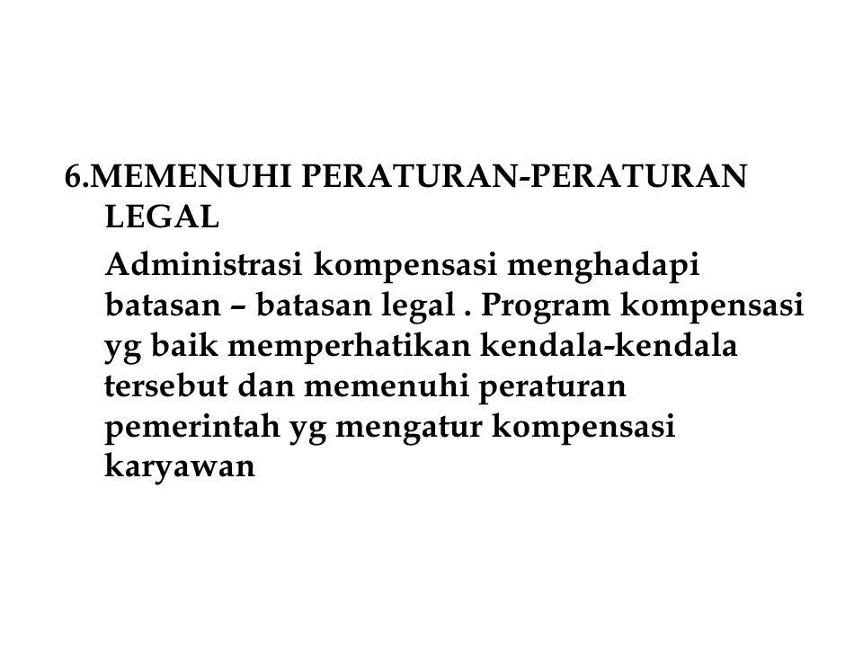 6.MEMENUHI PERATURAN-PERATURAN LEGAL Administrasi kompensasi menghadapi batasan – batasan legal. Program kompensasi yg baik memperhatikan kendala-kend