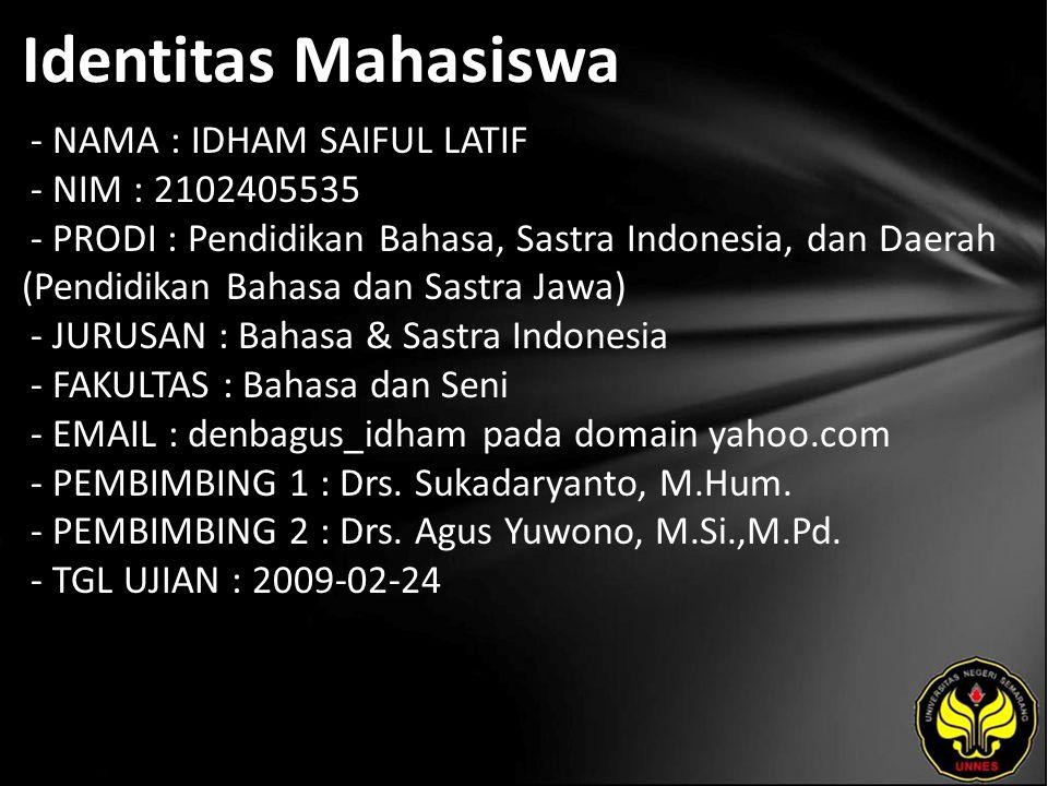 Identitas Mahasiswa - NAMA : IDHAM SAIFUL LATIF - NIM : 2102405535 - PRODI : Pendidikan Bahasa, Sastra Indonesia, dan Daerah (Pendidikan Bahasa dan Sastra Jawa) - JURUSAN : Bahasa & Sastra Indonesia - FAKULTAS : Bahasa dan Seni - EMAIL : denbagus_idham pada domain yahoo.com - PEMBIMBING 1 : Drs.