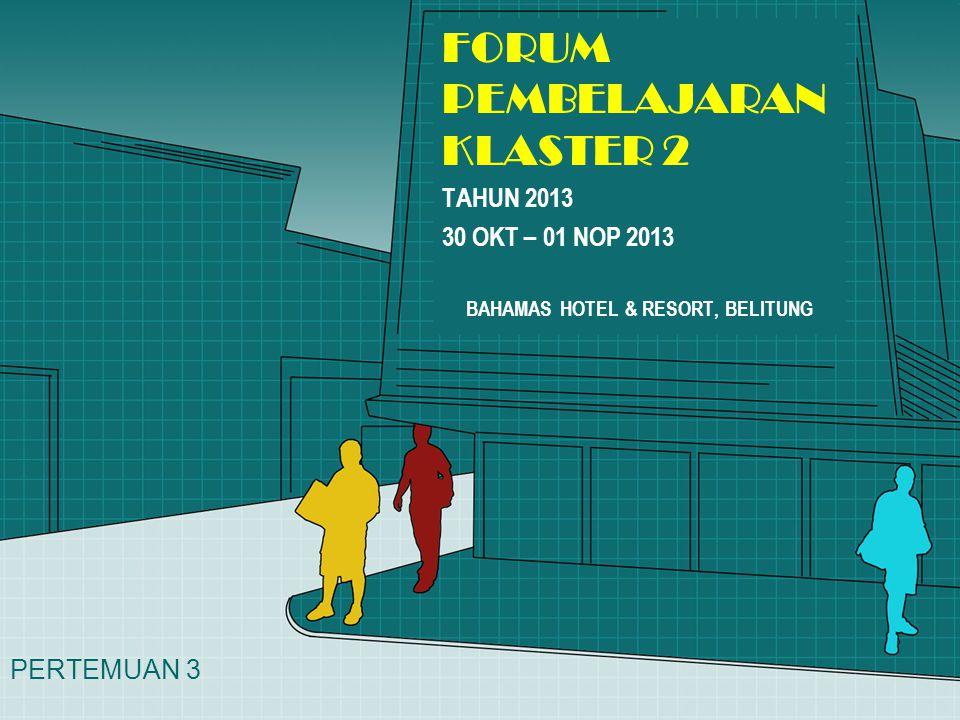 FORUM PEMBELAJARAN KLASTER 2 TAHUN 2013 30 OKT – 01 NOP 2013 BAHAMAS HOTEL & RESORT, BELITUNG PERTEMUAN 3