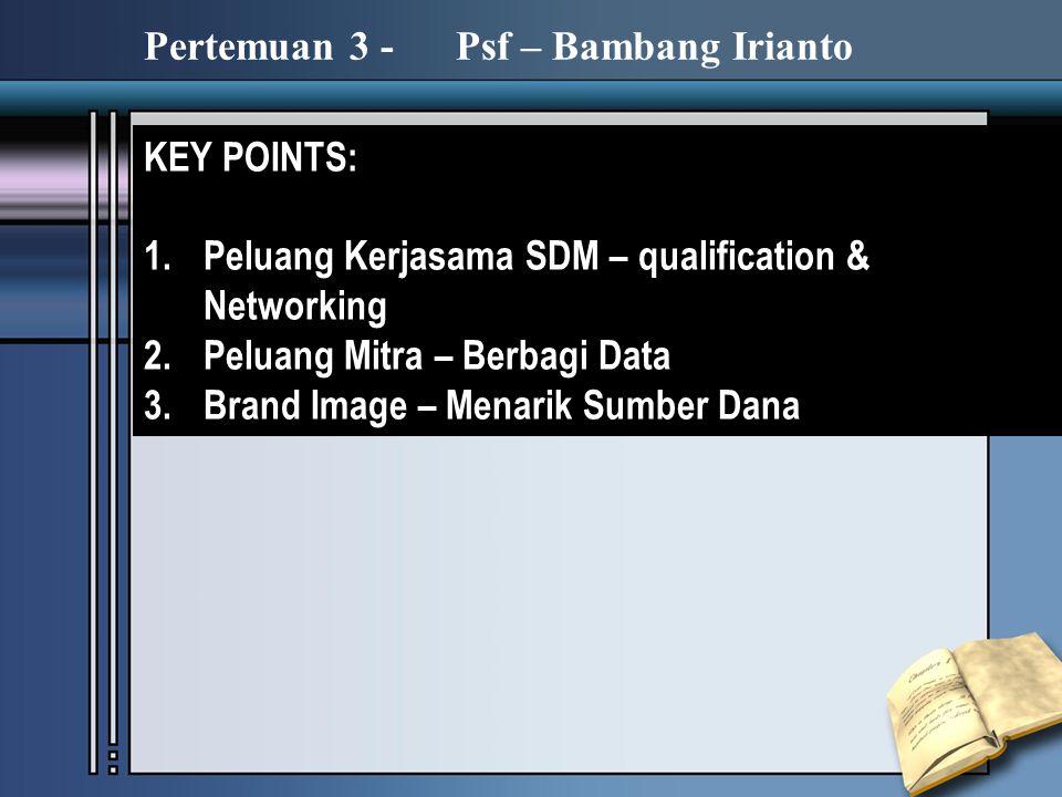 KEY POINTS: 1.Peluang Kerjasama SDM – qualification & Networking 2.Peluang Mitra – Berbagi Data 3.Brand Image – Menarik Sumber Dana Pertemuan 3 - Psf