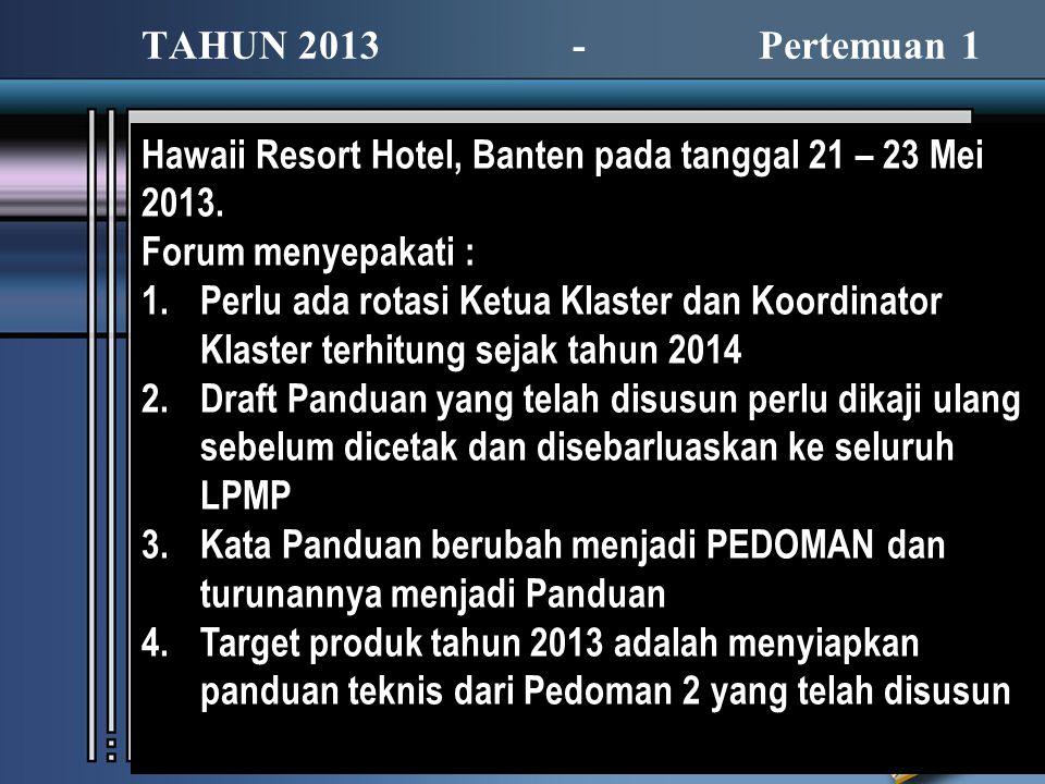 TAHUN 2013 - Pertemuan 1 Hawaii Resort Hotel, Banten pada tanggal 21 – 23 Mei 2013. Forum menyepakati : 1.Perlu ada rotasi Ketua Klaster dan Koordinat