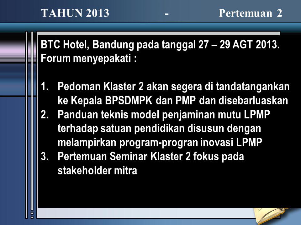 BTC Hotel, Bandung pada tanggal 27 – 29 AGT 2013. Forum menyepakati : 1.Pedoman Klaster 2 akan segera di tandatangankan ke Kepala BPSDMPK dan PMP dan