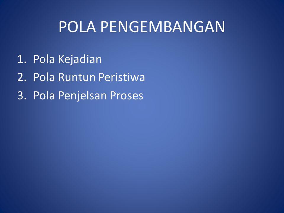 POLA PENGEMBANGAN 1.Pola Kejadian 2.Pola Runtun Peristiwa 3.Pola Penjelsan Proses