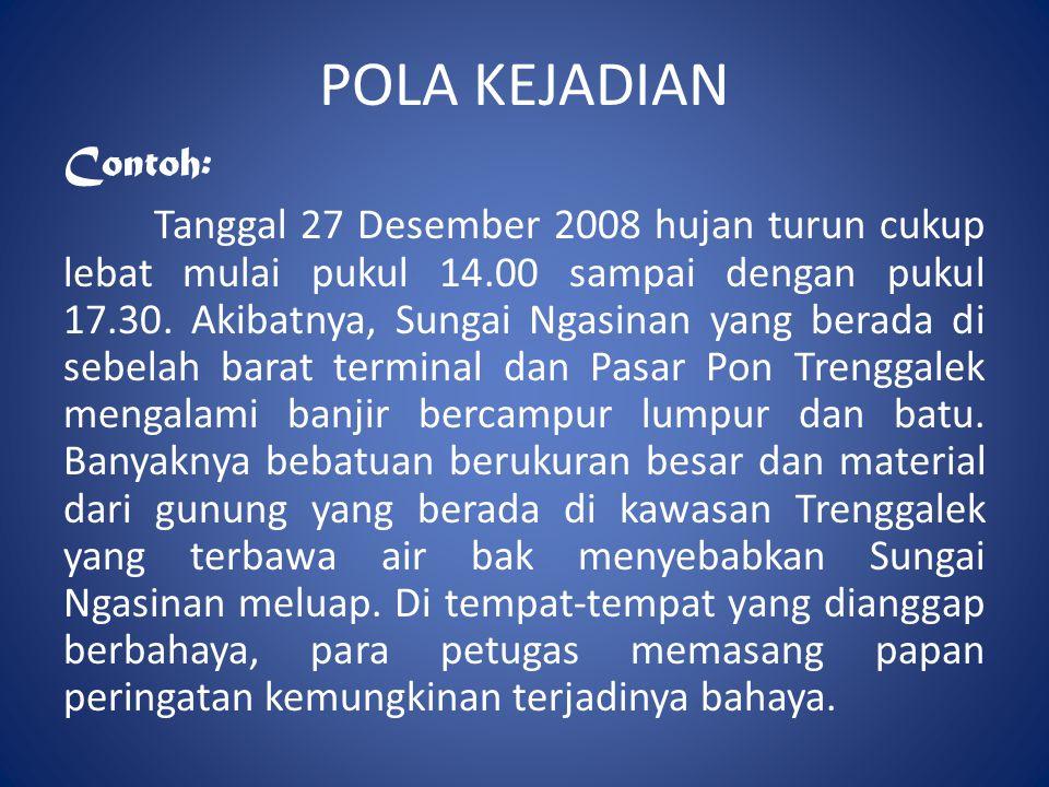 POLA KEJADIAN Contoh: Tanggal 27 Desember 2008 hujan turun cukup lebat mulai pukul 14.00 sampai dengan pukul 17.30. Akibatnya, Sungai Ngasinan yang be