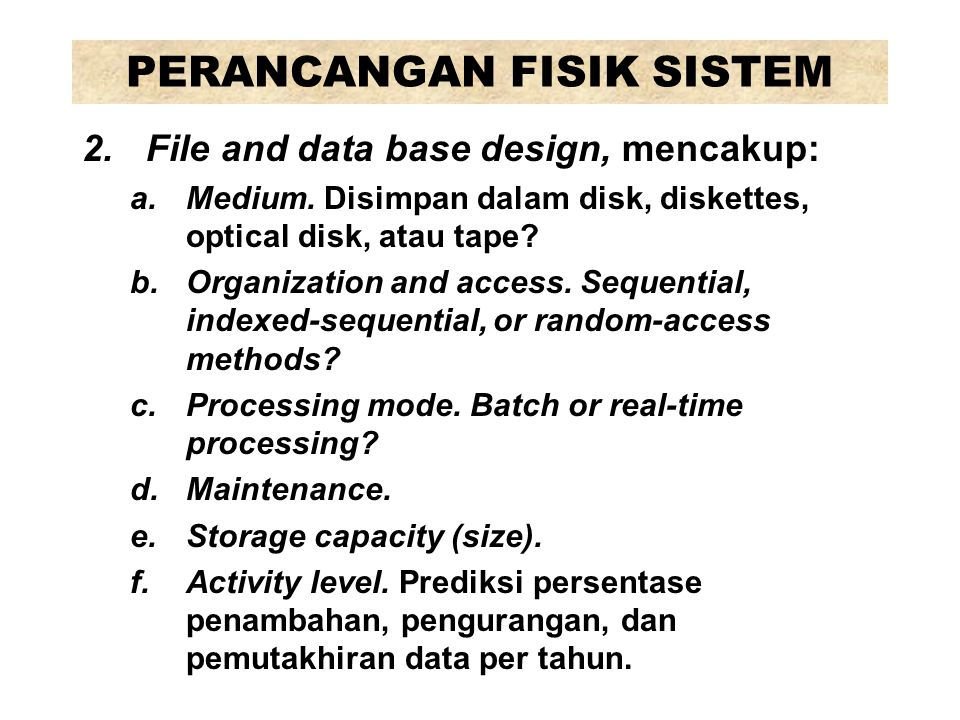 PERANCANGAN FISIK SISTEM 2.File and data base design, mencakup: a.Medium. Disimpan dalam disk, diskettes, optical disk, atau tape? b.Organization and
