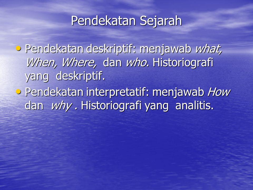 Pendekatan Sejarah Pendekatan deskriptif: menjawab what, When, Where, dan who. Historiografi yang deskriptif. Pendekatan deskriptif: menjawab what, Wh
