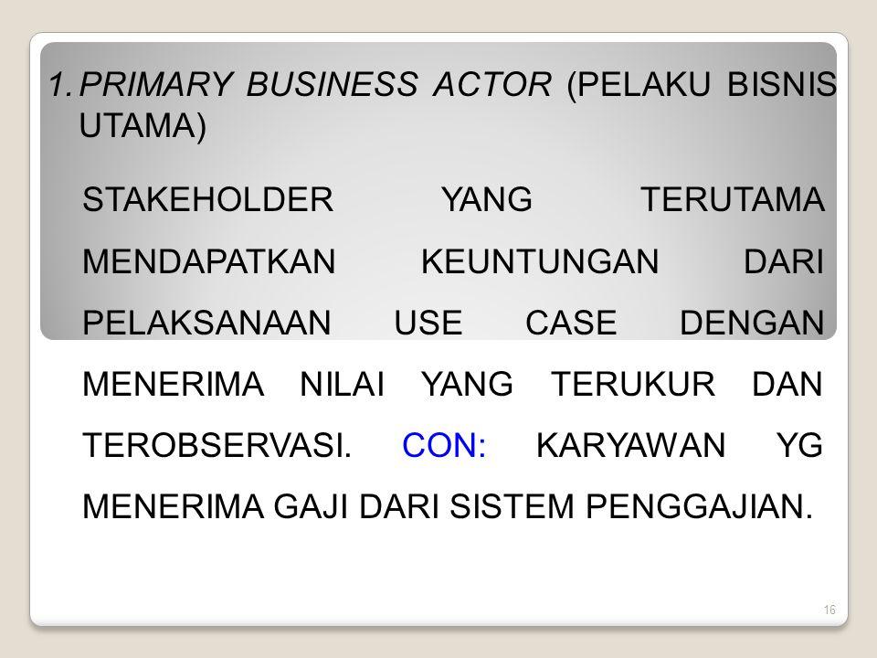 16 1.PRIMARY BUSINESS ACTOR (PELAKU BISNIS UTAMA) STAKEHOLDER YANG TERUTAMA MENDAPATKAN KEUNTUNGAN DARI PELAKSANAAN USE CASE DENGAN MENERIMA NILAI YANG TERUKUR DAN TEROBSERVASI.