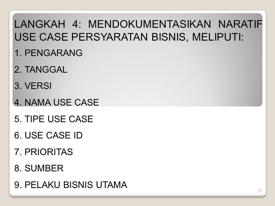 37 LANGKAH 4: MENDOKUMENTASIKAN NARATIF USE CASE PERSYARATAN BISNIS, MELIPUTI: 1.PENGARANG 2.TANGGAL 3.VERSI 4.NAMA USE CASE 5.TIPE USE CASE 6.USE CASE ID 7.PRIORITAS 8.SUMBER 9.PELAKU BISNIS UTAMA