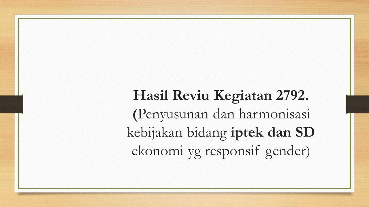 Hasil Reviu Kegiatan 2792. (Penyusunan dan harmonisasi kebijakan bidang iptek dan SD ekonomi yg responsif gender)